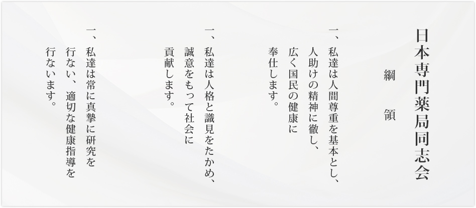 日本専門薬局同志会 綱領 一、私達は人間尊重を基本とし、人助けの精神に徹し、広く国民の健康に奉仕します。一、私達は人格と見識をたかめ、誠意をもって社会に貢献します。一、私達は真摯に研究を行い、適切な健康指導を行います。